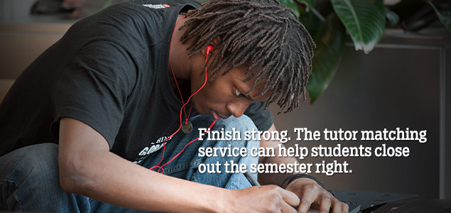 Finish strong. The tutor matching service can help students close out the semester right.